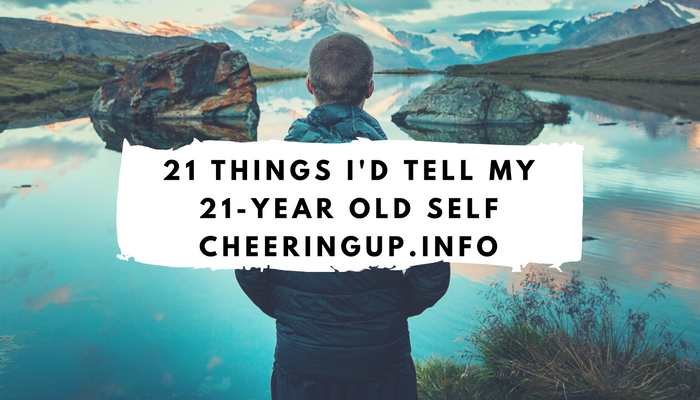 21 things to tell my 21 year old self